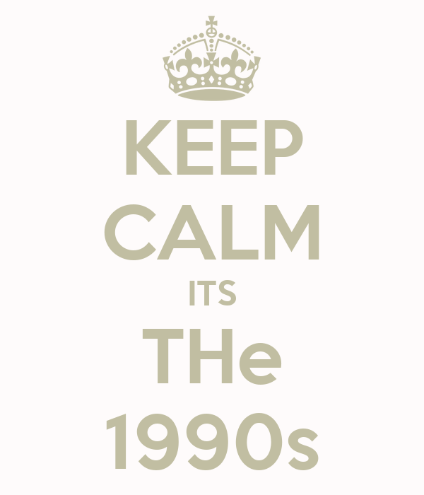 KEEP CALM ITS THe 1990s