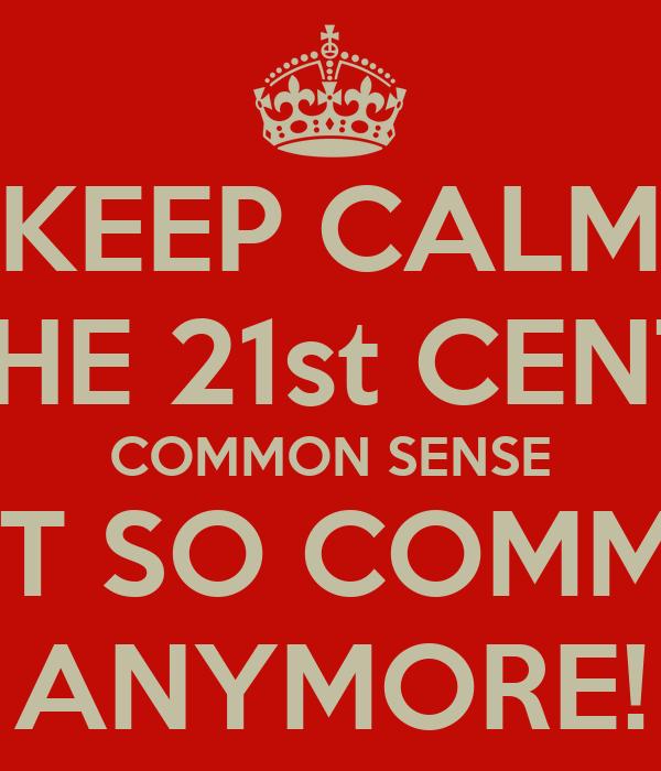 KEEP CALM IT'S THE 21st CENTURY COMMON SENSE ISN'T SO COMMON ANYMORE!