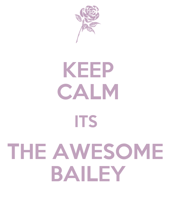 KEEP CALM ITS  THE AWESOME  BAILEY