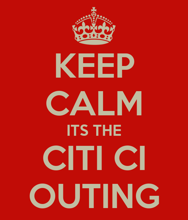 KEEP CALM ITS THE CITI CI OUTING