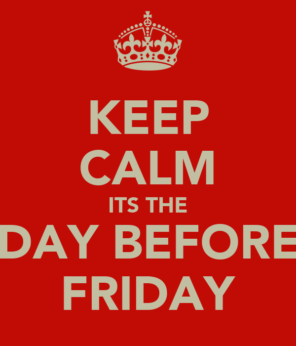 KEEP CALM ITS THE DAY BEFORE FRIDAY