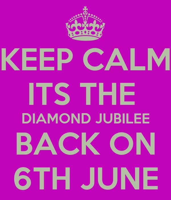 KEEP CALM ITS THE  DIAMOND JUBILEE BACK ON 6TH JUNE
