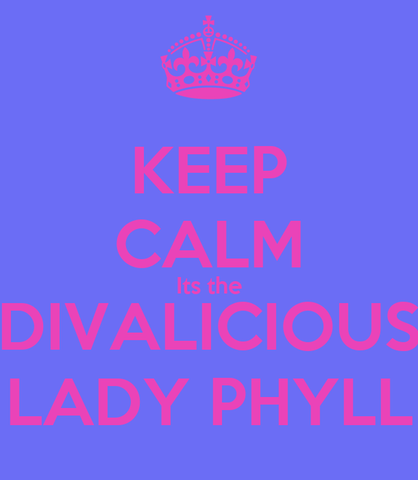 KEEP CALM Its the DIVALICIOUS LADY PHYLL
