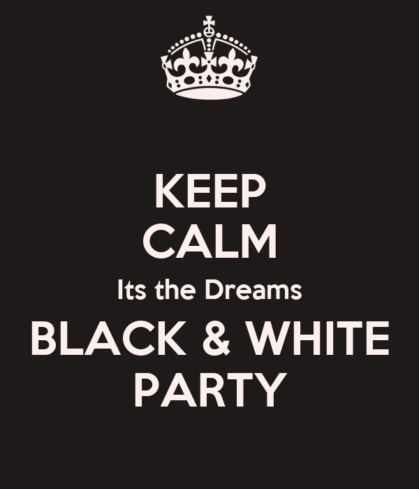 KEEP CALM Its the Dreams BLACK & WHITE PARTY
