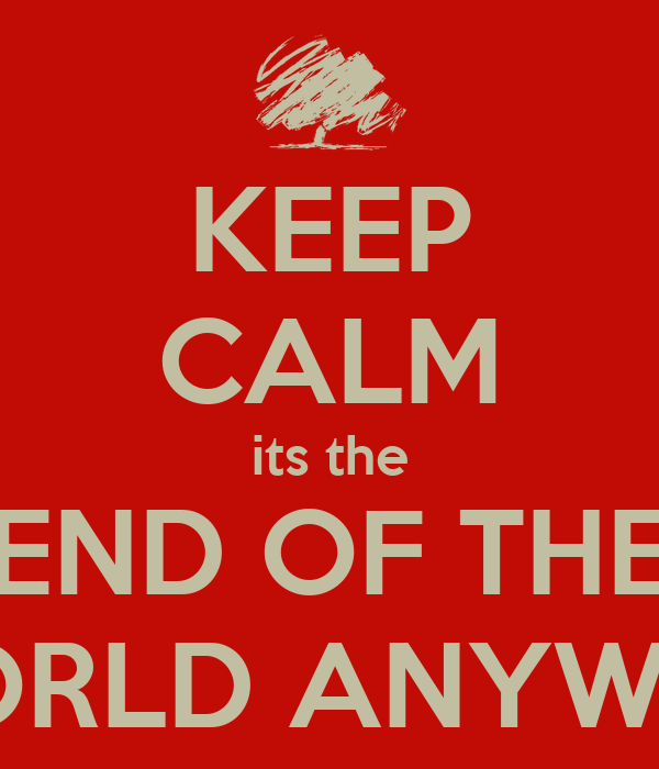 KEEP CALM its the END OF THE WORLD ANYWAY