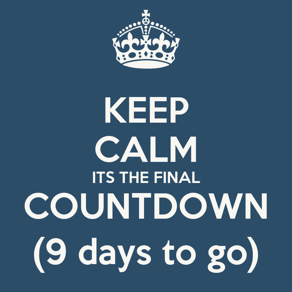 KEEP CALM ITS THE FINAL COUNTDOWN (9 days to go)