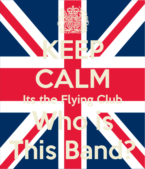 KEEP CALM Its the Flying Club Who is This Band?