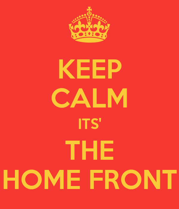 KEEP CALM ITS' THE HOME FRONT