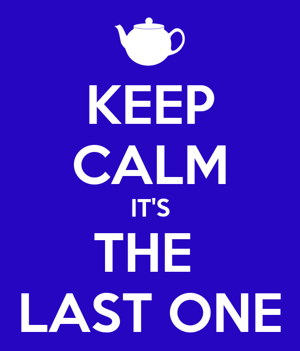 KEEP CALM IT'S THE  LAST ONE