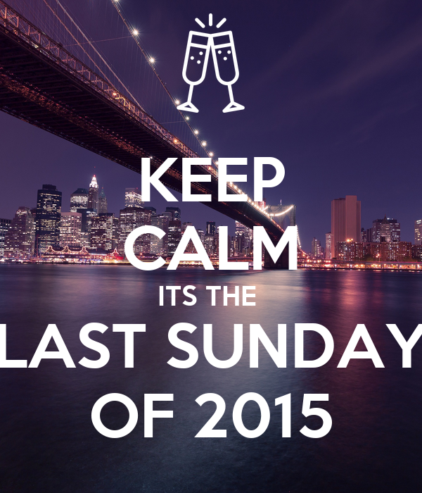 KEEP CALM ITS THE  LAST SUNDAY OF 2015