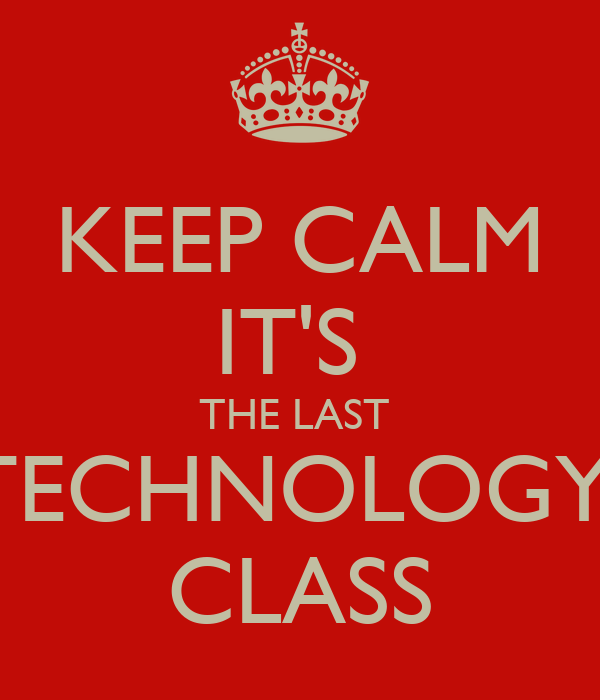 KEEP CALM IT'S  THE LAST  TECHNOLOGY  CLASS