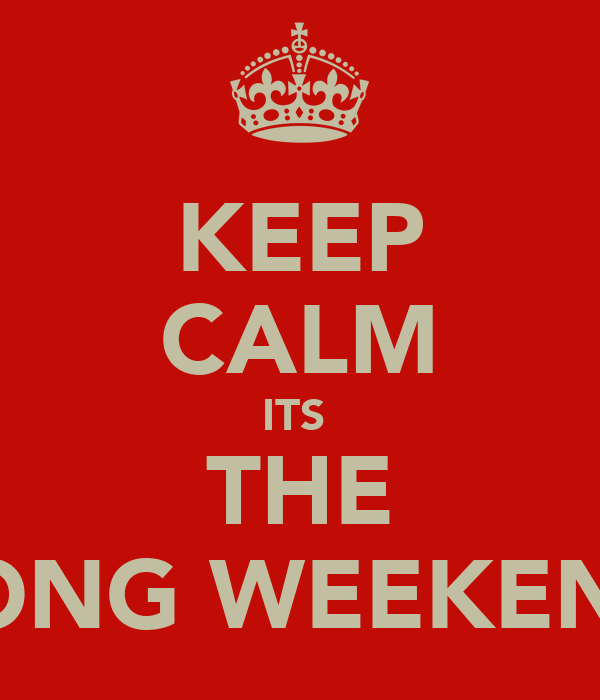 KEEP CALM ITS  THE LONG WEEKEND
