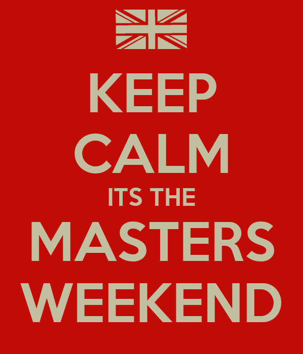 KEEP CALM ITS THE MASTERS WEEKEND
