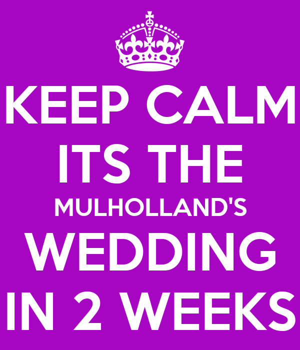 KEEP CALM ITS THE MULHOLLAND'S WEDDING IN 2 WEEKS