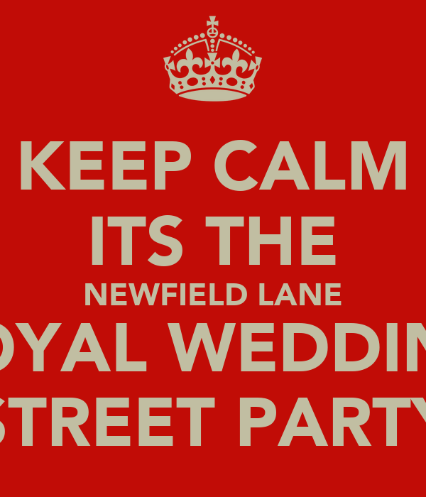 KEEP CALM ITS THE NEWFIELD LANE ROYAL WEDDING STREET PARTY