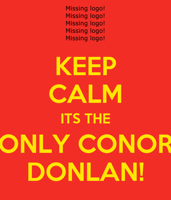 KEEP CALM ITS THE ONLY CONOR DONLAN!