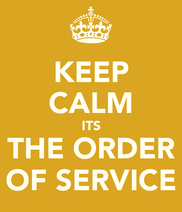 KEEP CALM ITS THE ORDER OF SERVICE