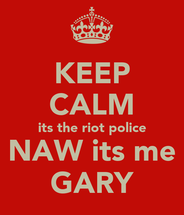 KEEP CALM its the riot police NAW its me GARY