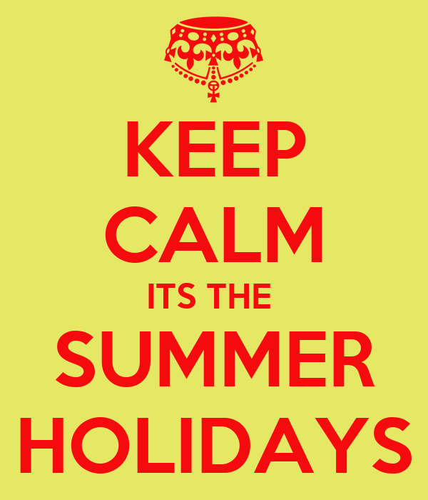 KEEP CALM ITS THE  SUMMER HOLIDAYS