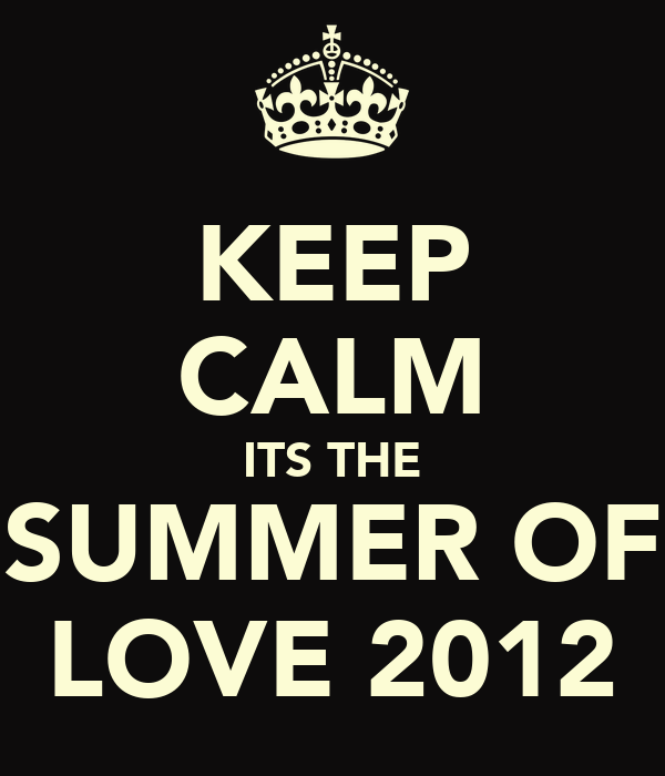 KEEP CALM ITS THE SUMMER OF LOVE 2012