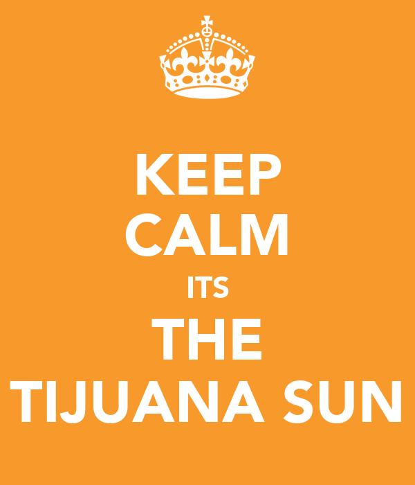 KEEP CALM ITS THE TIJUANA SUN