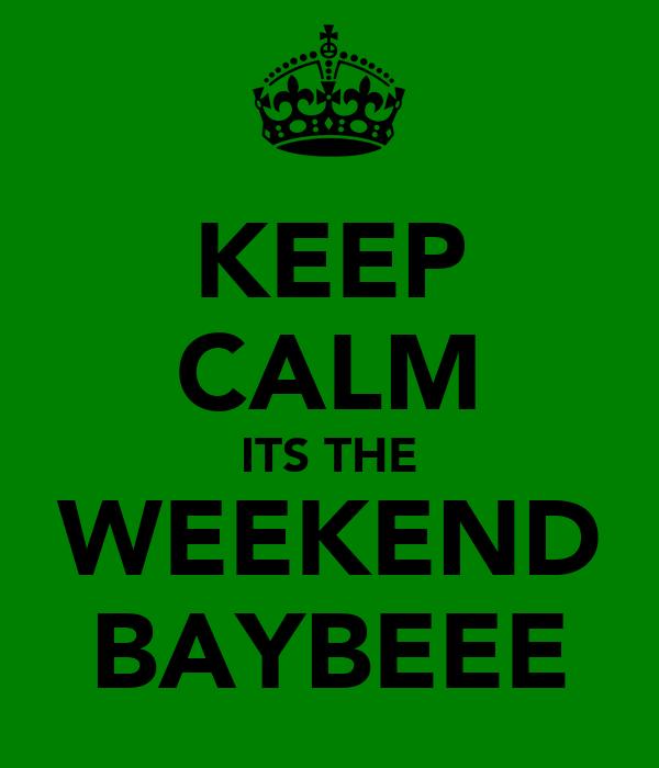 KEEP CALM ITS THE WEEKEND BAYBEEE