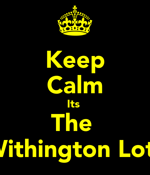Keep Calm Its  The  Withington Lot!