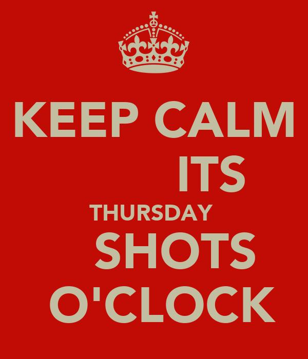 KEEP CALM         ITS THURSDAY     SHOTS   O'CLOCK