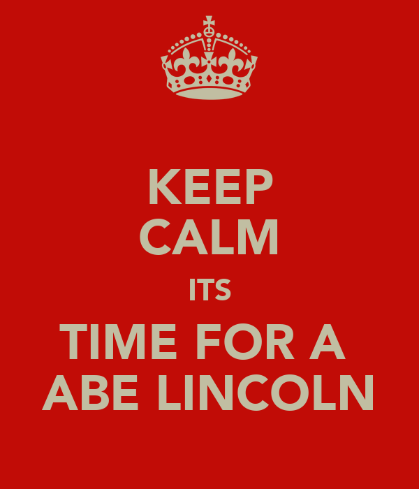 KEEP CALM ITS TIME FOR A  ABE LINCOLN