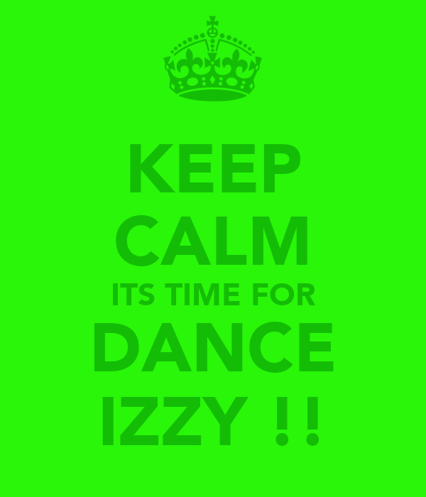 KEEP CALM ITS TIME FOR DANCE IZZY !!