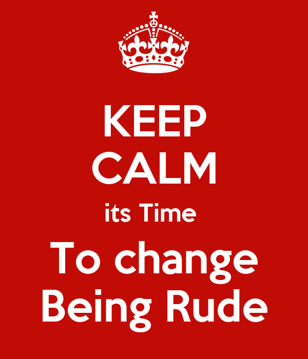 KEEP CALM its Time  To change Being Rude