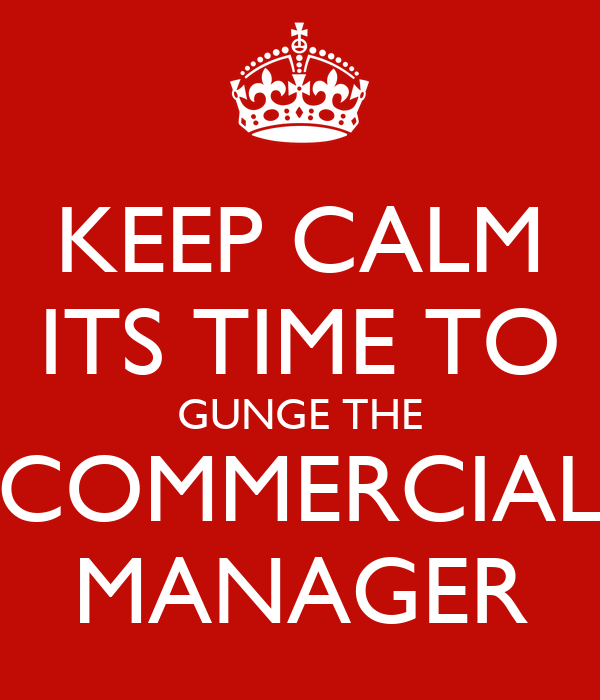KEEP CALM ITS TIME TO GUNGE THE COMMERCIAL MANAGER