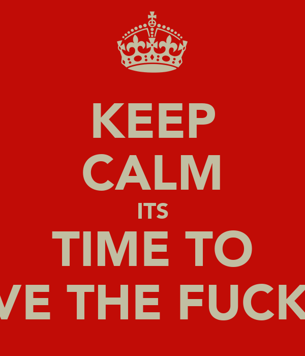 KEEP CALM ITS TIME TO MOVE THE FUCK ON