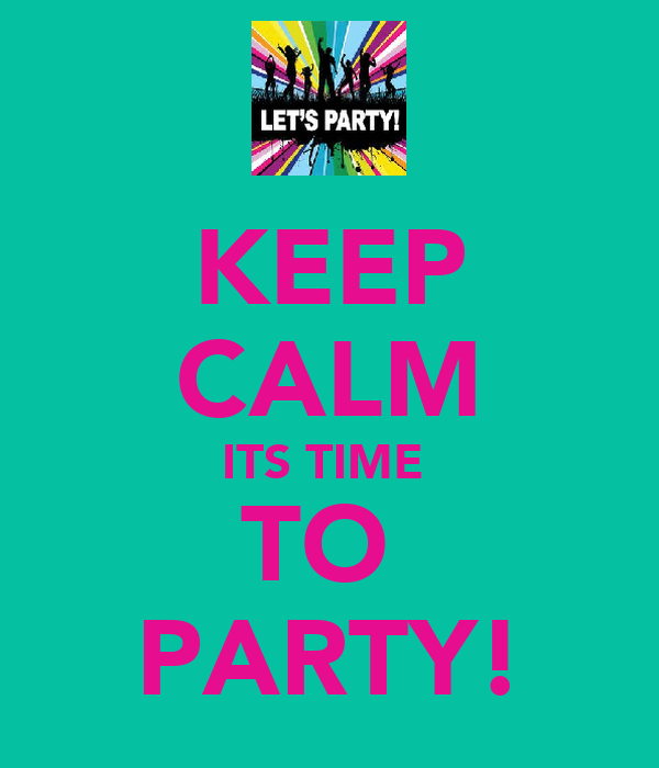 KEEP CALM ITS TIME  TO  PARTY!