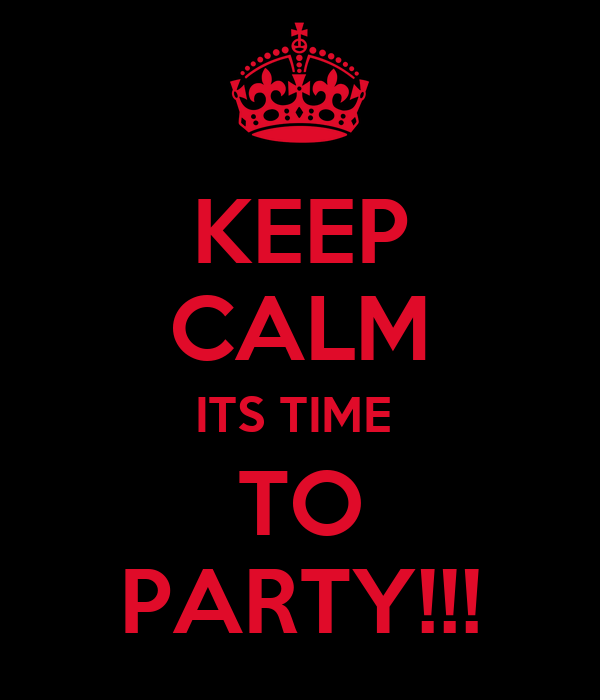 KEEP CALM ITS TIME  TO PARTY!!!
