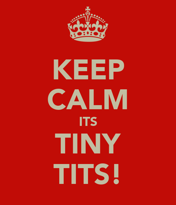 KEEP CALM ITS TINY TITS!