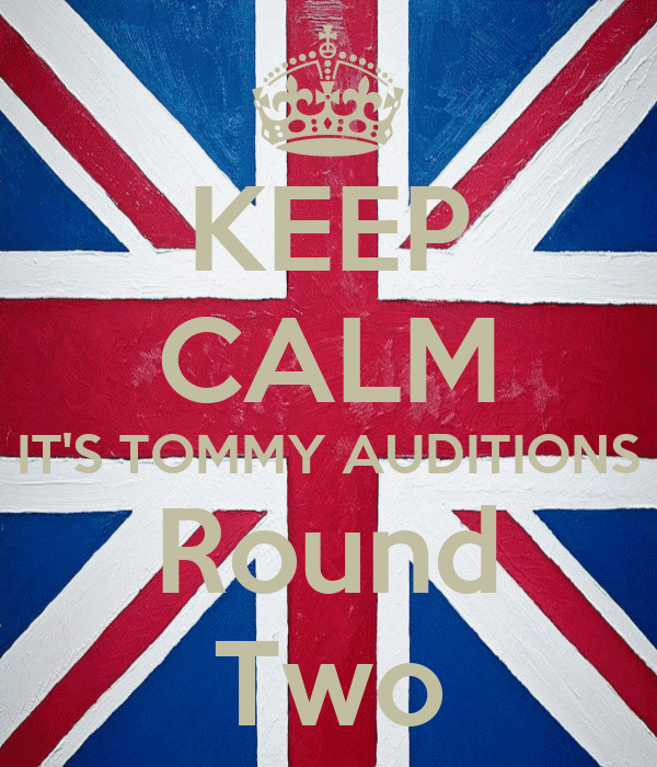 KEEP CALM IT'S TOMMY AUDITIONS Round Two