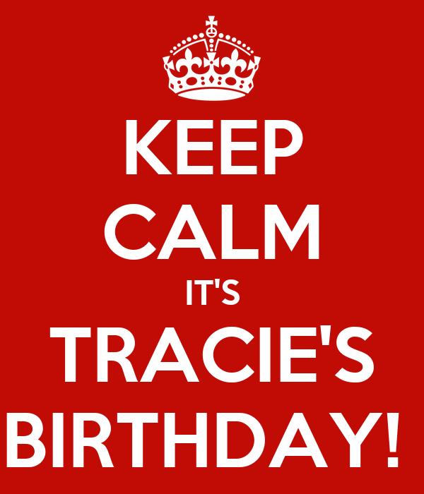 KEEP CALM IT'S TRACIE'S BIRTHDAY!