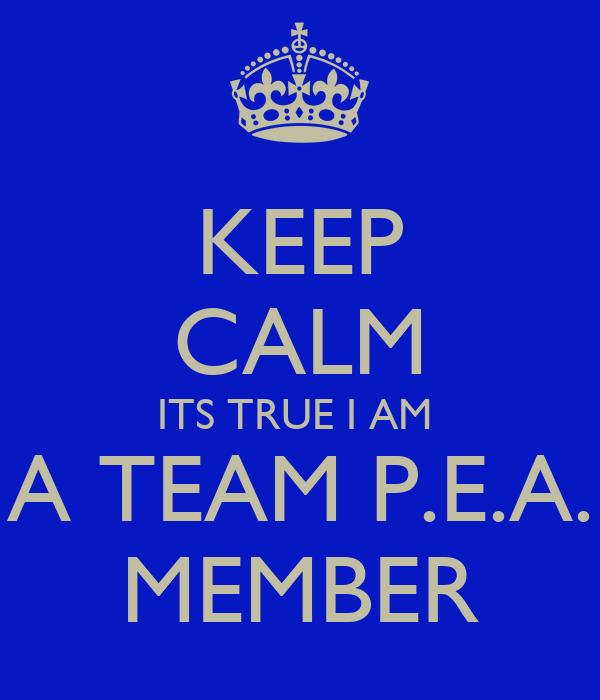 KEEP CALM ITS TRUE I AM  A TEAM P.E.A. MEMBER