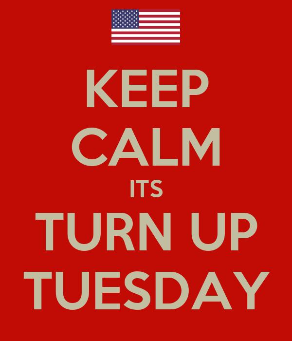 KEEP CALM ITS TURN UP TUESDAY