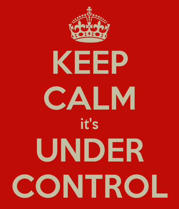 KEEP CALM it's UNDER CONTROL