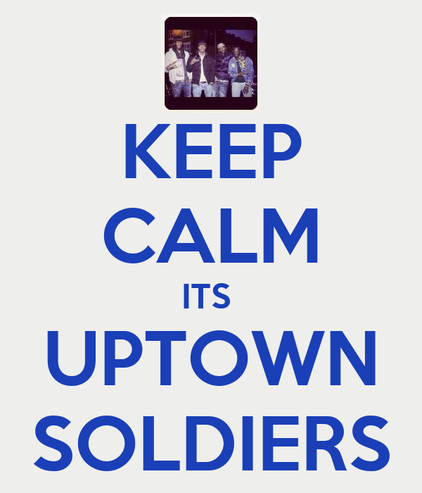 KEEP CALM ITS  UPTOWN SOLDIERS