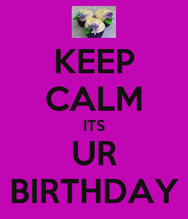 KEEP CALM ITS UR BIRTHDAY