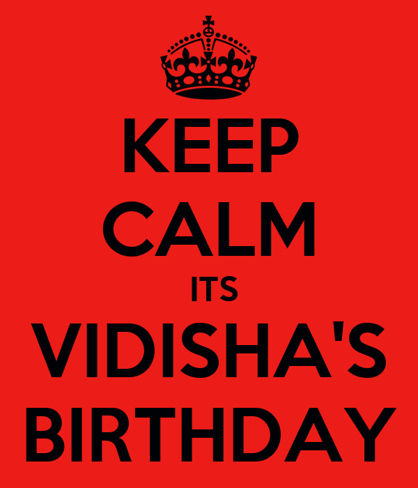 KEEP CALM  ITS VIDISHA'S BIRTHDAY