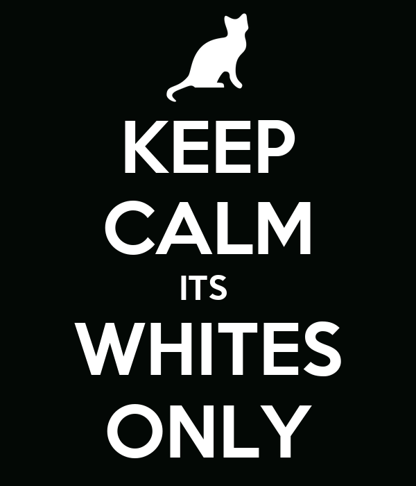 KEEP CALM ITS  WHITES ONLY