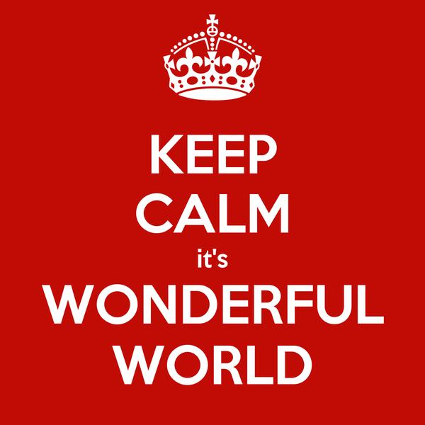 KEEP CALM it's WONDERFUL WORLD