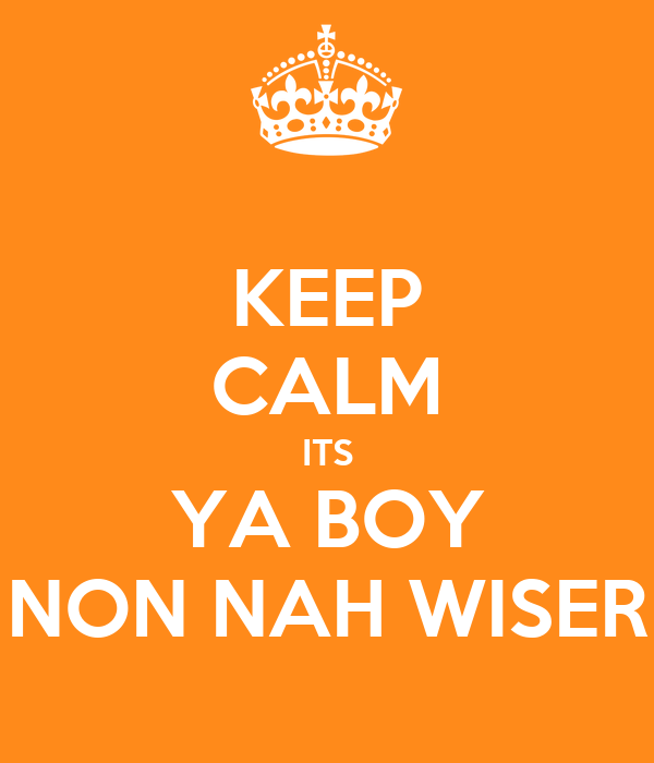 KEEP CALM ITS YA BOY NON NAH WISER