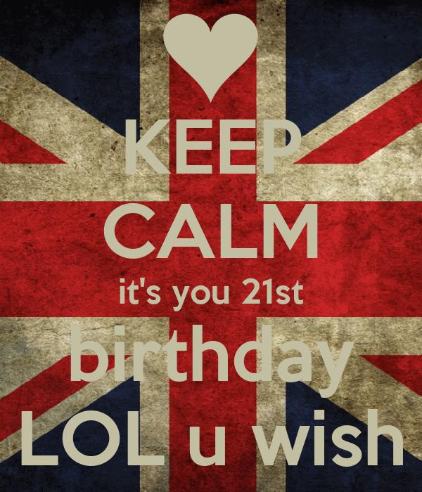 KEEP CALM it's you 21st birthday LOL u wish