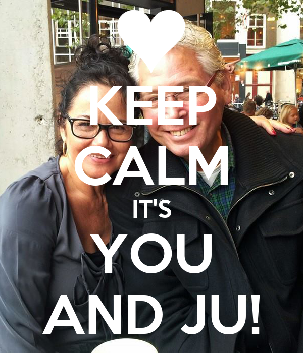 KEEP CALM IT'S YOU AND JU!