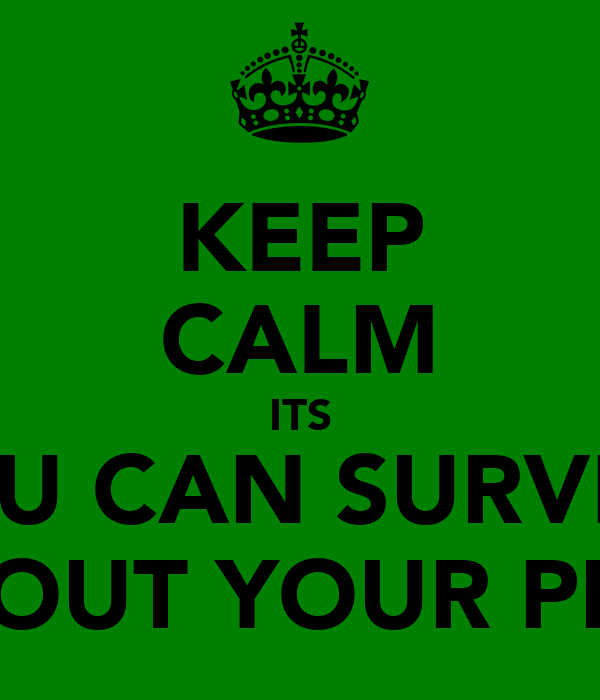 KEEP CALM ITS YOU CAN SURVIVE WITHOUT YOUR PHONE